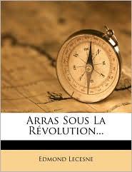 Arras Sous La R volution. - Edmond Lecesne