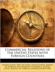 Commercial Relations of the United States with Foreign Countries - Created by United States. Dept. Of State, Created by United States. Bureau Of Foreign And Dom