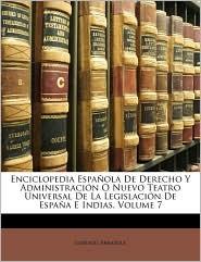Enciclopedia Española De Derecho Y Administración O Nuevo Teatro Universal De La Legislación De España E Indias, Volume 7