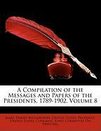 A Compilation of the Messages and Papers of the Presidents, 1789-1902, Volume 8
