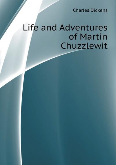 Life and Adventures of Martin Chuzzlewit - Charl'z Dikkens