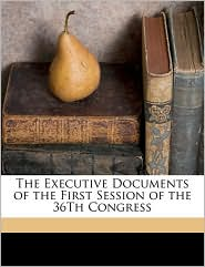 The Executive Documents of the First Session of the 36th Congress
