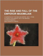 The Rise and Fall of the Emperor Maximilian; A Narrative of the Mexican Empire, 1861-7. from Authentic Documents. with the Imperial Correspondence - Emile Kratry, Emile Comte De Keratry