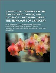A practical treatise on the appointment, office, and duties of a receiver under the High Court of Chancery; with an appendix containing leading cases, precedents, and practical directions - William Heath Bennet