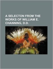 A SELECTON FROM THE WORKS OF WILLIAM E. CHANNING, D.D. - Books Group, Created by General Books