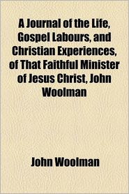 A Journal Of The Life, Gospel Labours, And Christian Experiences, Of That Faithful Minister Of Jesus Christ, John Woolman - John Woolman