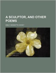 A Sculptor, And Other Poems - Emily Henrietta Hickey
