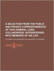 A Selection from the Public and Private Correspondence of Vice-Admiral Lord Collingwood; Interspersed with Memoirs of His Life