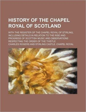History Of The Chapel Royal Of Scotland; With The Register Of The Chapel Royal Of Stirling, Including Details In Relation To The Rise And - Charles Rogers