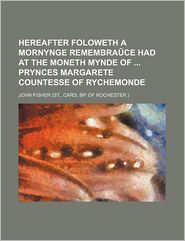 Hereafter Foloweth A Mornynge Remembra Ce Had At The Moneth Mynde Of Prynces Margarete Countesse Of Rychemonde - John Fisher
