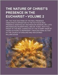 The Nature of Christ's Presence in the Eucharist (Volume 2); Or, the True Doctrine of the Real Presence Vindicated in Opposition to the Fictitious Real Presence Asserted by Archdeacon Denison, Mr. (Late Archdeacon) Wilberforce, and Dr. Pusey With Full Pro - William Goode