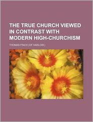 The True Church Viewed In Contrast With Modern High-Churchism - Thomas Finch