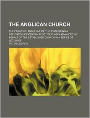 The Anglican Church; The Creature And Slave Of The State Being A Refutation Of Certain Puseyite Claims Advanced On Behalf Of The Established - Peter Cooper