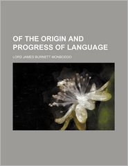 Of The Origin And Progress Of Language (Volume 1) - Lord James Burnett Monboddo