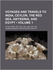 Voyages And Travels In India, Ceylon, The Red Sea, Abyssinia, And Egypt (Volume 1); In The Years 1802, 1803, 1804, 1805, And 1806 - George Annesley Mountnorris