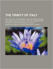 The Trinity of Italy; Or, the Pope, the Bourbon, and the Victor Being Historical Revelations of the Past, Present, and Future of Italy, by an English Civilian
