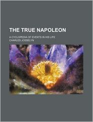 The True Napoleon; A Cyclopedia of Events in His Life - Charles Josselyn