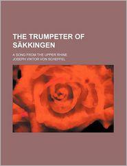 The Trumpeter Of S Kklingen; A Song From The Upper Rhine - Joseph Viktor Von Scheffel