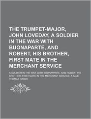 The Trumpet-Major, John Loveday (Volume 9); A Soldier In The War With Buonaparte, And Robert His Brother, First Mate In The Merchant Service; A - Thomas Hardy