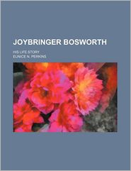 Joybringer Bosworth; His Life Story - Eunice N. Perkins