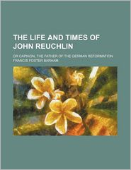 The Life And Times Of John Reuchlin; Or Capnion, The Father Of The German Reformation - Francis Foster Barham