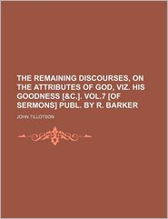 The Remaining Discourses, On The Attributes Of God, Viz. His Goodness [ - John Tillotson