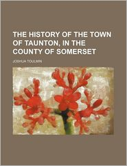 The History Of The Town Of Taunton, In The County Of Somerset - Joshua Toulmin