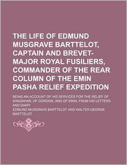 The Life Of Edmund Musgrave Barttelot, Captain And Brevet-Major Royal Fusiliers, Commander Of The Rear Column Of The Emin Pasha Relief - Edmund Musgrave Barttelot