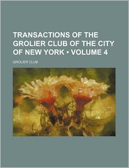 Transactions of the Grolier Club of the City of New York (Volume 4) - Grolier Club