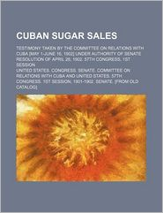Cuban Sugar Sales; Testimony Taken By The Committee On Relations With Cuba [May 1-June 16, 1902] Under Authority Of Senate Resolution Of April - United States. Congress. Senate. Cuba