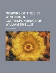 Memoirs of the Life Writings, & Correspondence of William Smellie - Robert Kerr