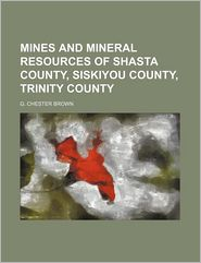 Mines and Mineral Resources of Shasta County, Siskiyou County, Trinity County - G. Chester Brown