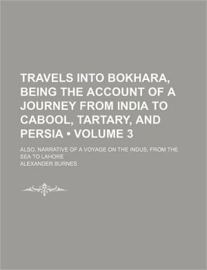 Travels Into Bokhara, Being the Account of a Journey From India to Cabool, Tartary, and Persia (Volume 3); Also, Narrative of a Voyage on the Indus, From the Sea to Lahore