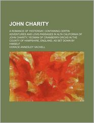 John Charity; A Romance Of Yesterday, Containing Certin Adventures And Love-Passages In Alta California Of John Charity, Yeoman Of - Horace Annesley Vachell