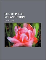 Life Of Philip Melanchthon - Joseph Stump