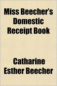 Miss Beecher's Domestic Receipt Book - Catharine Esther Beecher