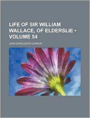 Life of Sir William Wallace, of Elderslie (Volume 54) - John Donaldson Carrick