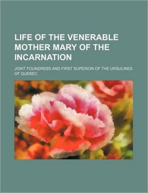 Life of the Venerable Mother Mary of the Incarnation; joint foundress and first superion of the Ursulines of Quebec