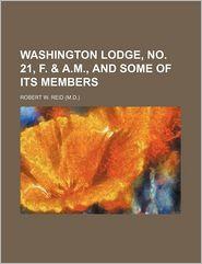 Washington Lodge, No. 21, F. & A.M., and Some of Its Members - Robert W. Reid