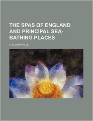 The Spas Of England And Principal Sea-Bathing Places - A.B. Granville