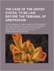 The case of the United States, to be laid before the Tribunal of Arbitration; to be convened at Geneva under the provisions of the treaty between the United States of America and Her Majesty the Queen of Great Britain, concluded at Washington, May 8, 1871 - Geneva Arbitration Tribunal