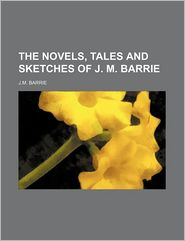 The Novels, Tales and Sketches of J.M. Barrie - J. M. Barrie