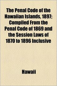 The Penal Code Of The Hawaiian Islands, 1897; Compiled From The Penal Code Of 1869 And The Session Laws Of 1870 To 1896 Inclusive - Hawaii
