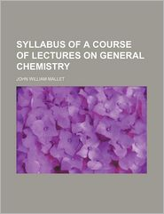 Syllabus of a Course of Lectures on General Chemistry - John William Mallet