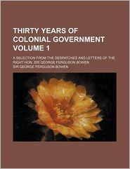 Thirty Years of Colonial Government Volume 1; A Selection from the Despatches and Letters of the Right Hon. Sir George Ferguson Bowen