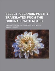 Select Icelandic Poetry Translated from the Originals with Notes; Translated from the Originals, with Notes - William Herbert, Created by General Books