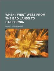 When I Went West from the Bad Lands to California - Robert D. McGonnigle