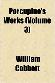 Porcupine's Works (Volume 3) - William Cobbett
