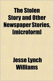 The Stolen Story and Other Newspaper Stories - Jesse Lynch Williams