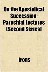On the Apostolical Succession; Parochial Lectures (Second Series) - Irons